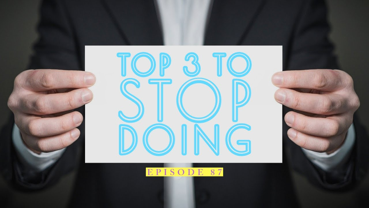 87| Top 3 Things To Stop Doing 1