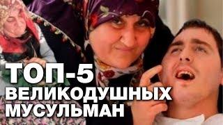 ТОП 5 самых великодушных мусульман