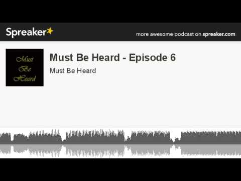 Must Be Heard - Episode 6 (part 5 of 6, made with Spreaker)