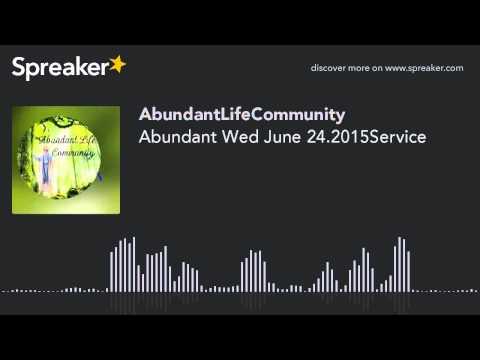 Abundant Wed June 24.2015Service
