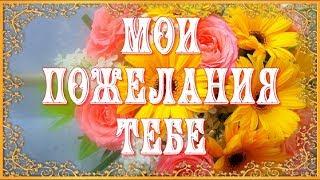 МОИ ПОЖЕЛАНИЯ ТЕБЕ #forYou Красивая музыка и цветы Красивая Музыкальная открытка