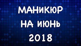 МАНИКЮР НА ИЮНЬ 2018 | ЛЕТНИЙ МАНИКЮР 2018  | ДИЗАЙН НОГТЕЙ ГЕЛЬ ЛАКОМ
