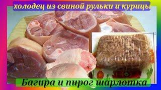 Холодец из свиной рульки и курицы,Багира и пирог шарлотка
