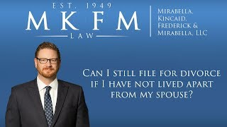 Mirabella, Kincaid, Frederick & Mirabella, LLC Video - Can I Still File For Divorce If I have Not Lived Apart From My Spouse?