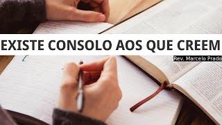 EXISTE CONSOLO AOS QUE CREEM I Rev. Marcelo Prado