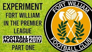 FM19 Experiment - SHOCK NEWS - EP1 Fort William in the Premier League! - Football Manager 2019