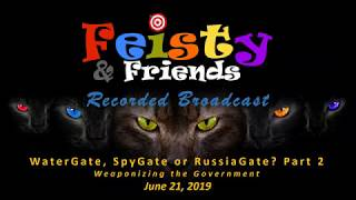 "Feisty & Friends June 21, 2019 -  ""WaterGate, SpyGate, or RussiaGate?  - Part 2"""