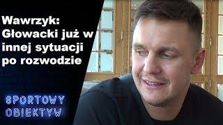 Wawrzyk: Głowacki już w innej sytuacji po rozwodzie