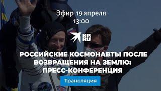 Российские космонавты после возвращения на Землю: пресс-конференция
