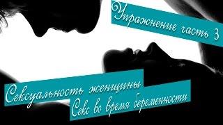 Сексуальность. Секс. Сексуальность женщины. Секс во время беременности. Упражнение часть 3