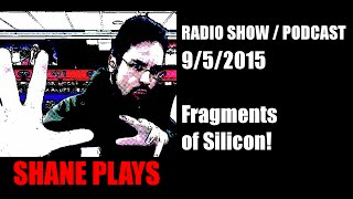 Shane Plays Radio Podcast Ep 15: Fragments of Silicon!