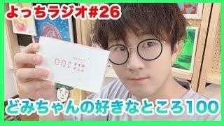 【よっちラジオ】#26 どみちゃんの好きなところ100