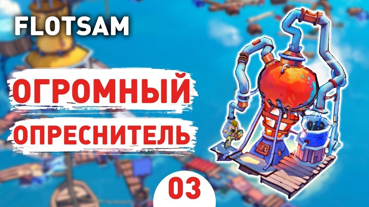 ОГРОМНЫЙ ОПРЕСНИТЕЛЬ! - #3 FLOTSAM ПРОХОЖДЕНИЕ