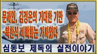 문재인, 김정은의 거대한 기만-북한식 비핵화는 가짜였다.[심동보제독의 실전이야기 23회]