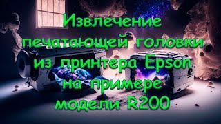 Извлечение печатающей головки из принтера Epson, на примере модели R200