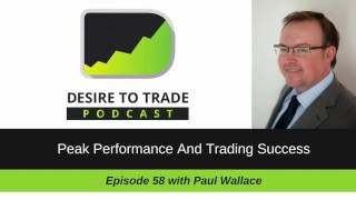 Desire To Trade Podcast 058: Peak Performance And Trading Success - Paul Wallace