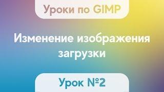 Урок по GIMP 2.10.2 №2 - Изменение изображения загрузки