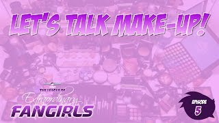 Let's Talk Make-Up! | Episode 005 | The League of Extraordinary Fangirls!