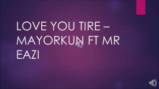 MAYORKUN FT MR EAZI - LOVE YOU TIRE(LYRIC)