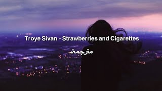 Troye Sivan - Strawberries and Cigarettes مترجمة