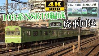 【さよなら…103系…廃車回送… 4K】NS619編成 廃車回送