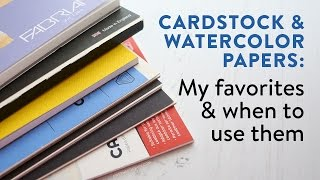Cardstocks & Watercolor Papers: My favorites & when to use them