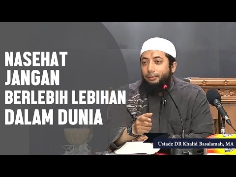 Nasehat Jangan Berlebih Lebihan Dalam Dunia. Ustadz DR Khalid Basalamah, MA