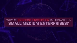 Why Endpoint Protection Important For Small Medium Enterprises?