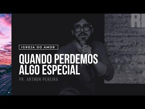 QUANDO PERDEMOS ALGO ESPECIAL - PR. ARTHUR PEREIRA - IGREJA DO AMOR