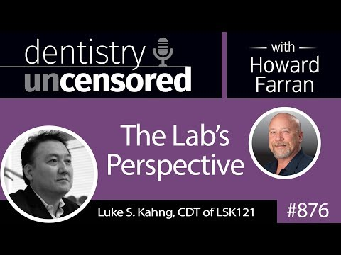 876 The Lab's Perspective with Luke S. Kahng, CDT of LSK121 : Dentistry Uncensored