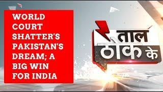 Taal Thok Ke: ICJ's decision shatters Pakistan's dream; A major win for India