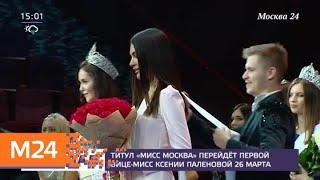 Титул Мисс Москва перейдет первой вице мисс Ксении Паленовой 26 марта   Москва 24
