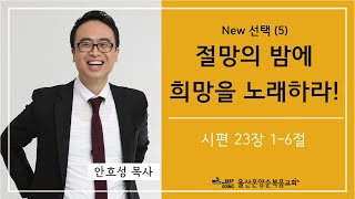 New 선택 (5) [절망의 밤에 희망을 노래하라!] 울산온양순복음교회 안호성 목사 2021년 6월 13일