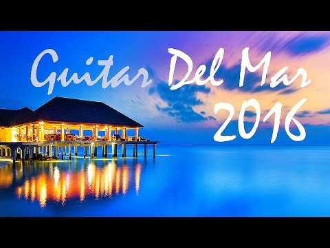 GUITAR DEL MAR 2016 - Chill-Out Mix 2016 - Del Mar (Balearic