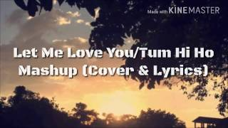 Let Me Love You/ Tum Hi Ho Mashup (Cover & Lyrics)
