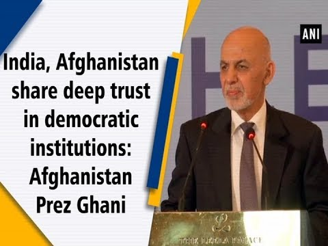 India, Afghanistan share deep trust in democratic institutions: Afghanistan Prez Ghani