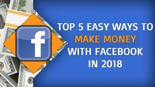 Top 5 EASY Ways To Make Money On Facebook In 2018