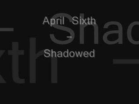 April Sixth - Shadowed
