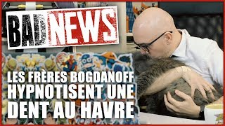 BADNEWS #26 LES FRÈRES BOGDANOFF HYPNOTISENT UNE DENT AU HAVRE