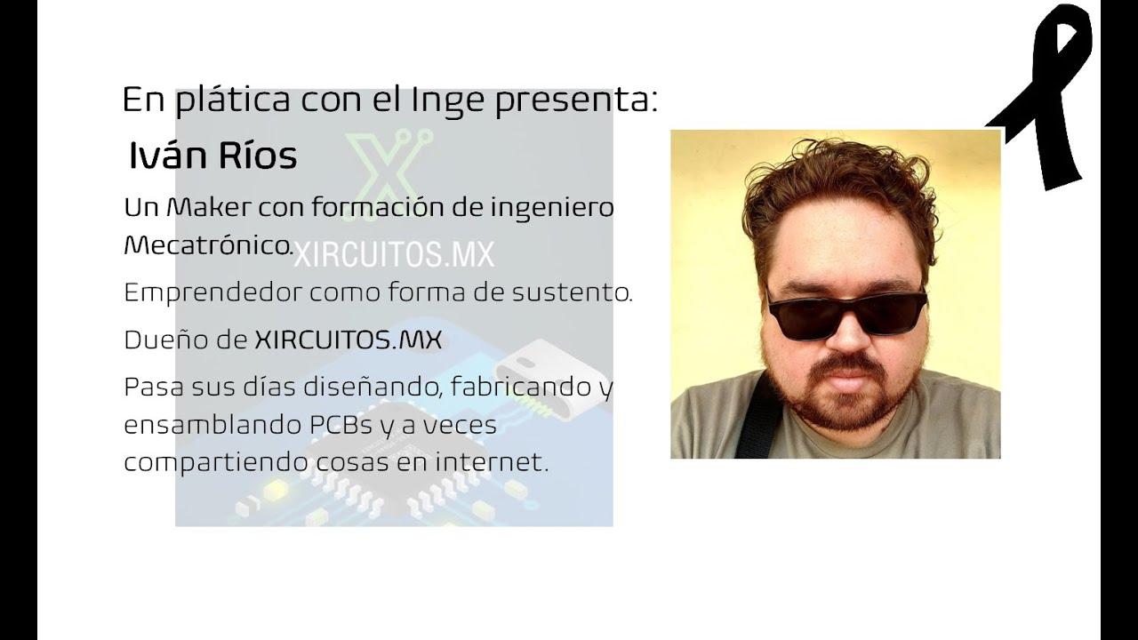 En plática con el Inge presenta: Iván Ríos un Maker con formación de ingeniero Mecatrónico.