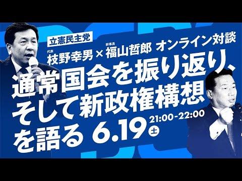 6/19 21:00 枝野幸男 × 福山哲郎 オンライン対談「通常国会を振り返り、そして新政権構想を語る」#あなたのための政治