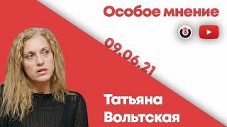 Особое мнение / Татьяна Вольтская // 09.06.21