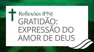 Gratidão: Expressão do amor de Deus - Reflexões IPNJ