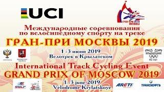 1-3 июня 2019 г., ГРАН-ПРИ МОСКВЫ ПО ВЕЛОСИПЕДНОМУ СПОРТУ НА ТРЕКЕ/GRAND PRIX OF MOSCOW 2019