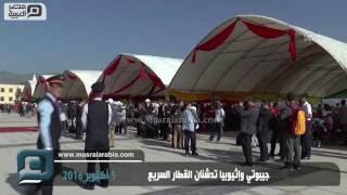 مصر العربية   جيبوتي وإثيوبيا تدشنان القطار السريع