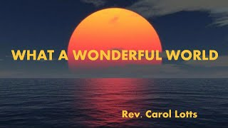 Rev Carol Lotts - What A Wonderful World