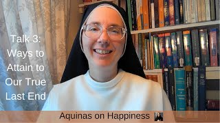 Aquinas on Happiness, Talk 3: Ways to Attain to Our True Last End