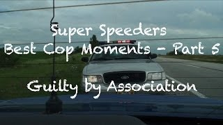 Super Speeders Best Cop Moments - Part 5 (Guilty by Association)