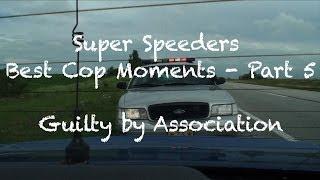 Super Speeders Best Cop Moments - Part 5 (Guilty by Association)