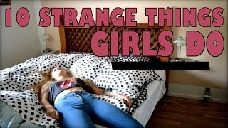 10 STRANGE THINGS GIRLS DO
